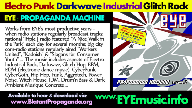 EYE Propaganda Machine Australian Alternative Music Bands Heavy Hard Dark Electronic New Synth Wave Electro Pop Punk Industrial Dance Rock Indie-tronica Electronica Cyber Goth Oz Aussie Glitch Hop Witch House EDM Groups Musicians Producers Projects Musiqe Concrete Ambient Experimental Sound Artists in from Australia city Melbourne Sydney Perth Brisbane Canberra Adelaide Newcastle Gold Central Sunshine Coast Hobart Wollongong American NYC New York Newark Jersey City San Diego Francisco Los Angeles California USA NZ Auckland Wellington Christchurch Hamilton Napier-Hastings Tauranga Dunedin Palmerston North Nelson Rotorua New Plymouth Whangarei Invercargill Whanganui Gisborne New Zealand