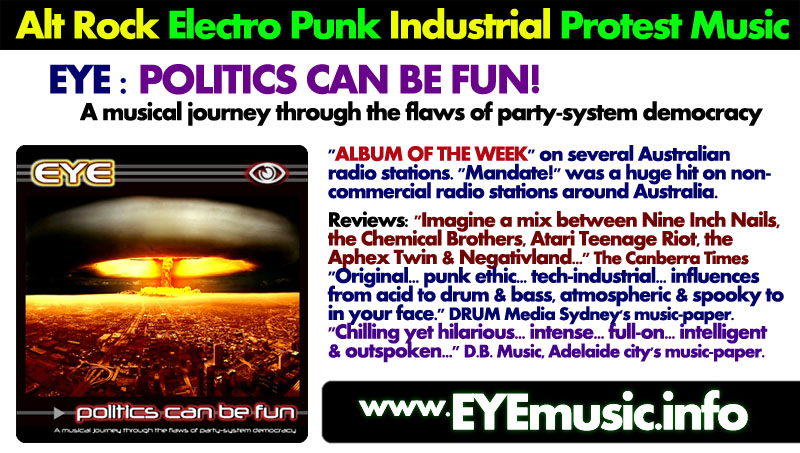 EYE Political Protest Songs Australian Alternative Music Bands Heavy Dark Electronica Electro Synth Pop Post Punk Industrial Cyber Goth Rock Indietronica New Wave IDM Glitch Hop Witch House Alt Indie Techno Dance Band Artists Projects Musicians Groups in from Australia Sydney Melbourne Brisbane Perth Adelaide Gold Coast Newcastle Canberra Moreton Bay Central Coast Wollongong Sunshine Coast Blacktown Hobart Gosford Geelong Liverpool Sutherland Parramatta Bankstown Fairfield Brimbank Monash Stirling Penrith Townsville Cairns Casey Hills Shire Darwin Toowoomba Blue Mountains Ballarat Bendigo Albury Wodonga Launceston Mandurah Maitland Mackay Rockhampton Latrobe Bunbury Bundaberg Coffs Harbour Wagga Wagga Hervey Bay Mildura Shepparton Gladstone Port Macquarie Tamworth Orange Dubbo Sunbury Bathurst Nowra Warrnambool Lismore Albany Alice Springs